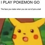 Surprised Pikachu Meme | I PLAY POKEMON GO The face you make when you ran out of pok-a-ball | image tagged in memes,surprised pikachu | made w/ Imgflip meme maker