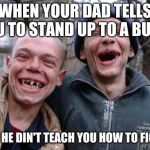 Ugly Twins Meme | WHEN YOUR DAD TELLS YOU TO STAND UP TO A BULLY BUT HE DIN'T TEACH YOU HOW TO FIGHT | image tagged in memes,ugly twins | made w/ Imgflip meme maker