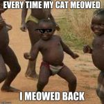 Third World Success Kid Meme | EVERY TIME MY CAT MEOWED I MEOWED BACK | image tagged in memes,third world success kid | made w/ Imgflip meme maker