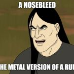 I have had both of these many times in my life.. | A NOSEBLEED IS JUST THE METAL VERSION OF A RUNNY NOSE | image tagged in nathan explosion brutal,funny,memes,secret tag,brutal | made w/ Imgflip meme maker