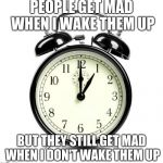 Alarm Clock Meme | PEOPLE GET MAD WHEN I WAKE THEM UP BUT THEY STILL GET MAD WHEN I DON'T WAKE THEM UP | image tagged in memes,alarm clock | made w/ Imgflip meme maker
