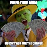 Money Money Meme | WHEN YOUR MOM DOESN'T ASK FOR THE CHANGE | image tagged in memes,money money | made w/ Imgflip meme maker
