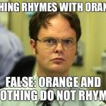 Dwight Schrute Meme | NOTHING RHYMES WITH ORANGE? FALSE: ORANGE AND NOTHING DO NOT RHYME. | image tagged in memes,dwight schrute | made w/ Imgflip meme maker