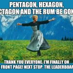 Thanks everyone!  | PENTAGON, HEXAGON, OCTAGON AND THE RUM BE GONE. THANK YOU EVERYONE. I'M FINALLY ON THE FRONT PAGE! NEXT STOP. THE LEADERBOARDS. | image tagged in the sound of music happiness,why is the rum gone,pentagon hexagon octagon,front page,blaze the blaziken | made w/ Imgflip meme maker