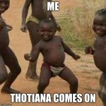 Third World Success Kid Meme | ME THOTIANA COMES ON | image tagged in memes,third world success kid | made w/ Imgflip meme maker