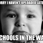 Sad Baby Meme | SORRY I HAVEN'T UPLOADED LATELY SCHOOLS IN THE WAY | image tagged in memes,sad baby | made w/ Imgflip meme maker
