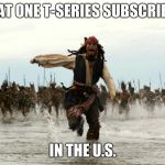 PewDiePie > T-Series | THAT ONE T-SERIES SUBSCRIBER IN THE U.S. | image tagged in pewdiepie,t-series,captain jack sparrow running | made w/ Imgflip meme maker