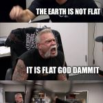 American Chopper Argument Meme | THE EARTH IS FLAT THE EARTH IS NOT FLAT IT IS FLAT GOD DAMMIT AND I SAY IT'S ROUND DAMMIT THIS IS STUPID WHY ARE PEOPLE ARGUING OVER THIS SH | image tagged in memes,american chopper argument | made w/ Imgflip meme maker