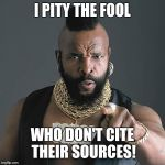Mr T Pity The Fool Meme | I PITY THE FOOL WHO DON'T CITE THEIR SOURCES! | image tagged in memes,mr t pity the fool | made w/ Imgflip meme maker