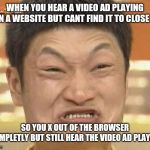 Impossibru! | WHEN YOU HEAR A VIDEO AD PLAYING ON A WEBSITE BUT CANT FIND IT TO CLOSE IT SO YOU X OUT OF THE BROWSER COMPLETLY BUT STILL HEAR THE VIDEO AD | image tagged in memes,impossibru guy original,rage,ads,funny,browser | made w/ Imgflip meme maker