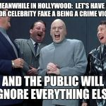 Laughing Villains Meme | MEANWHILE IN HOLLYWOOD:  LET'S HAVE A MINOR CELEBRITY FAKE A BEING A CRIME VICTIM AND THE PUBLIC WILL IGNORE EVERYTHING ELSE | image tagged in memes,laughing villains | made w/ Imgflip meme maker