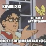 Is This A Pigeon Meme | KOWALSKI LITERALLY ANY SITUATION DOES THIS REQUIRE AN ANALYSIS? | image tagged in memes,is this a pigeon,kowalski analysis,kowalski,funny,penguin | made w/ Imgflip meme maker