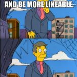 Skinner Out Of Touch | PERHAPS, I SHOULD CHANGE MY ATTITUDE AND BE MORE LIKEABLE. NO, WAIT, IT'S SEXISM. SEXISM IS TO BLAME. | image tagged in skinner out of touch | made w/ Imgflip meme maker