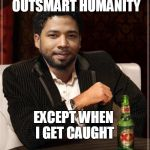 the most interesting bigot in the world | I CAN OUTSMART HUMANITY EXCEPT WHEN I GET CAUGHT | image tagged in the most interesting bigot in the world | made w/ Imgflip meme maker
