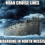 Noah's Ark | NOAH CRUISE LINES NOW BOARDING IN NORTH MISSISSIPPI | image tagged in noah's ark | made w/ Imgflip meme maker