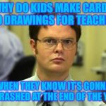 Dwight Schrute Meme | WHY DO KIDS MAKE CARDS AND DRAWINGS FOR TEACHERS WHEN THEY KNOW IT'S GONNA BE TRASHED AT THE END OF THE YEAR | image tagged in memes,dwight schrute | made w/ Imgflip meme maker