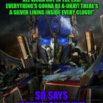 "Optimus Prime | ""DON'T WORRY, GUYS! IT'LL ALL WORK OUT IN THE END! EVERYTHING'S GONNA BE A-OKAY! THERE'S A SILVER LINING INSIDE EVERY CLOUD!"" SO SAYS OPTIMI 