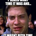 crying peter parker | I  ASKED WHAT TIME IT WAS AND... IT WASNT PIZZA TIME | image tagged in crying peter parker | made w/ Imgflip meme maker