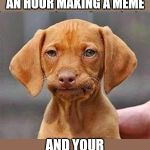 Does Imgflip have a save option? Anyone?   | WHEN YOU SPEND AN HOUR MAKING A MEME AND YOUR BROWSER REFRESHES. | image tagged in frustrated dog,imgflip,aint nobody got time for that | made w/ Imgflip meme maker