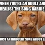 My whole childhood ruined  | WHEN YOU'RE AN ADULT AND YOU REALISE THE SONG BARBIE GIRL ISN'T JUST AN INNOCENT SONG ABOUT BARBIE | image tagged in disappointed dog,barbie girl,childhood,innocence,you can touch you can play,annoying europop | made w/ Imgflip meme maker