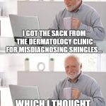 Old man cup of coffee | I GOT THE SACK FROM THE DERMATOLOGY CLINIC FOR MISDIAGNOSING SHINGLES... WHICH I THOUGHT IT WAS A LITTLE RASH! | image tagged in old man cup of coffee | made w/ Imgflip meme maker