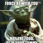 Force | MAY THE FORCE BE WITH YOU MAY THE FOOD BE IN YOUR TUMMY | image tagged in memes | made w/ Imgflip meme maker