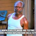 For real | WHEN PEOPLE AT WORK ARE TESTING YOUR PATIENCE BUT YOU HAVE BILLS TO PAY | image tagged in samuel l jackson | made w/ Imgflip meme maker