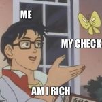 Is This A Pigeon Meme | ME MY CHECK AM I RICH | image tagged in memes,is this a pigeon | made w/ Imgflip meme maker