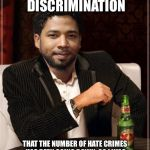 the most interesting bigot in the world | IT'S DUE TO DISCRIMINATION THAT THE NUMBER OF HATE CRIMES HAS BEEN GOING DOWN. SO I WAS JUST DOING A FORM OF AFFIRMATIVE ACTION. | image tagged in the most interesting bigot in the world | made w/ Imgflip meme maker
