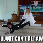 Run away! | YOU JUST CAN'T GET AWAY | image tagged in afraid of marriage,groom | made w/ Imgflip meme maker
