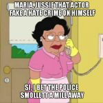 Consuela Meme | MARIA, JUSSIE THAT ACTOR FAKE A HATE CRIME ON HIMSELF SI, I BET THE POLICE SMOLLETT A MILE AWAY | image tagged in memes,consuela | made w/ Imgflip meme maker