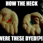 Matrix Pills | HOW THE HECK WERE THESE DYED!?!? | image tagged in matrix pills | made w/ Imgflip meme maker