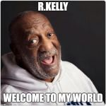 Bill Cosby Admittance | R.KELLY WELCOME TO MY WORLD | image tagged in bill cosby admittance | made w/ Imgflip meme maker