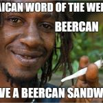 jamaican word of the week | JAMAICAN WORD OF THE WEEK IS I LOVE A BEERCAN SANDWICH BEERCAN | image tagged in bacon | made w/ Imgflip meme maker