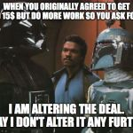 Star Wars Darth Vader Altering the Deal  | WHEN YOU ORIGINALLY AGREED TO GET PAID 15$ BUT DO MORE WORK SO YOU ASK FOR 20 I AM ALTERING THE DEAL. PRAY I DON'T ALTER IT ANY FURTHER | image tagged in star wars darth vader altering the deal | made w/ Imgflip meme maker