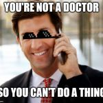 Arrogant Rich Man Meme | YOU'RE NOT A DOCTOR SO YOU CAN'T DO A THING | image tagged in memes,arrogant rich man | made w/ Imgflip meme maker