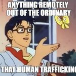 Confused anime guy | ANYTHING REMOTELY OUT OF THE ORDINARY IS THAT HUMAN TRAFFICKING? | image tagged in confused anime guy | made w/ Imgflip meme maker
