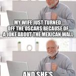 Old man cup of coffee | MY WIFE JUST TURNED OFF THE OSCARS BECAUSE OF A JOKE ABOUT THE MEXICAN WALL AND SHE'S NOT EVEN AMERICAN | image tagged in old man cup of coffee | made w/ Imgflip meme maker