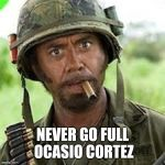 Never go full retard | NEVER GO FULL OCASIO CORTEZ | image tagged in never go full retard | made w/ Imgflip meme maker