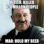 Hitler and Mao | HITLER: KILLED 7-8 MILLON PEOPLE MAO: HOLD MY BEER | image tagged in laughing hitler | made w/ Imgflip meme maker