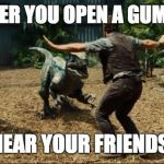 Jurassic world | WHENEVER YOU OPEN A GUM PACKET NEAR YOUR FRIENDS | image tagged in jurassic world | made w/ Imgflip meme maker