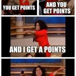 It's ImgFlip. In a nutshell. | YOU GET POINTS AND YOU GET POINTS AND I GET A POINTS WE ALL GET POINTS! | image tagged in memes,oprah you get a car everybody gets a car,imgflip points | made w/ Imgflip meme maker