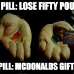 Matrix Pills | RED PILL: LOSE FIFTY POUNDS BLUE PILL: MCDONALDS GIFT CARD | image tagged in matrix pills | made w/ Imgflip meme maker