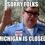 Sorry Folks | SORRY FOLKS MICHIGAN IS CLOSED | image tagged in sorry folks | made w/ Imgflip meme maker