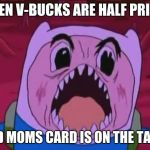 Finn the v-buck monster | WHEN V-BUCKS ARE HALF PRICED AND MOMS CARD IS ON THE TABLE | image tagged in memes,finn the human | made w/ Imgflip meme maker