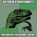 Dinosaur Philosopher on Creationism | SO YOU'RE A CREATIONIST? THEN HOW DO YOU ACCOUNT FOR ME? | image tagged in dinosaur,creationism,evolution | made w/ Imgflip meme maker