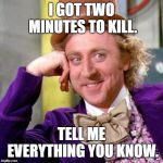Willy Wonka Blank | I GOT TWO MINUTES TO KILL. TELL ME EVERYTHING YOU KNOW. | image tagged in willy wonka blank | made w/ Imgflip meme maker