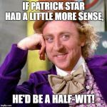 Willy Wonka Blank | IF PATRICK STAR HAD A LITTLE MORE SENSE, HE'D BE A HALF-WIT! | image tagged in willy wonka blank | made w/ Imgflip meme maker