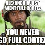 Alexandria Ocasio-Cortez goes Full Cortez | ALEXANDRIA JUST WENT FULL CORTEZ YOU NEVER GO FULL CORTEZ! | image tagged in robert downey jr tropic thunder,alexandria ocasio-cortez,full retard,never go full retard | made w/ Imgflip meme maker