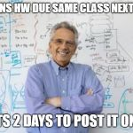 Engineering Professor Meme | ASSIGNS HW DUE SAME CLASS NEXT WEEK WAITS 2 DAYS TO POST IT ONLINE | image tagged in memes,engineering professor,AdviceAnimals | made w/ Imgflip meme maker